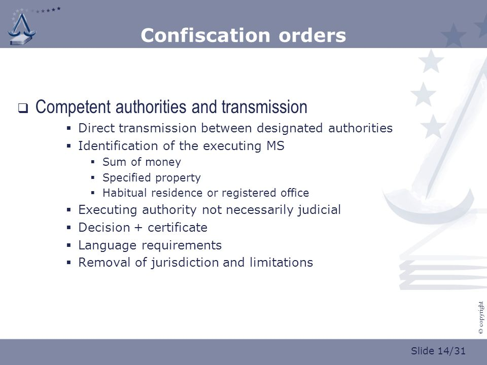 Slide 14/31 © copyright Confiscation orders  Competent authorities and transmission  Direct transmission between designated authorities  Identification of the executing MS  Sum of money  Specified property  Habitual residence or registered office  Executing authority not necessarily judicial  Decision + certificate  Language requirements  Removal of jurisdiction and limitations