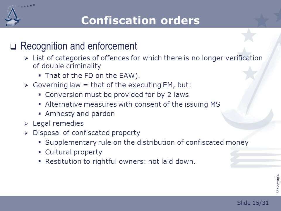Slide 15/31 © copyright Confiscation orders  Recognition and enforcement  List of categories of offences for which there is no longer verification of double criminality  That of the FD on the EAW).