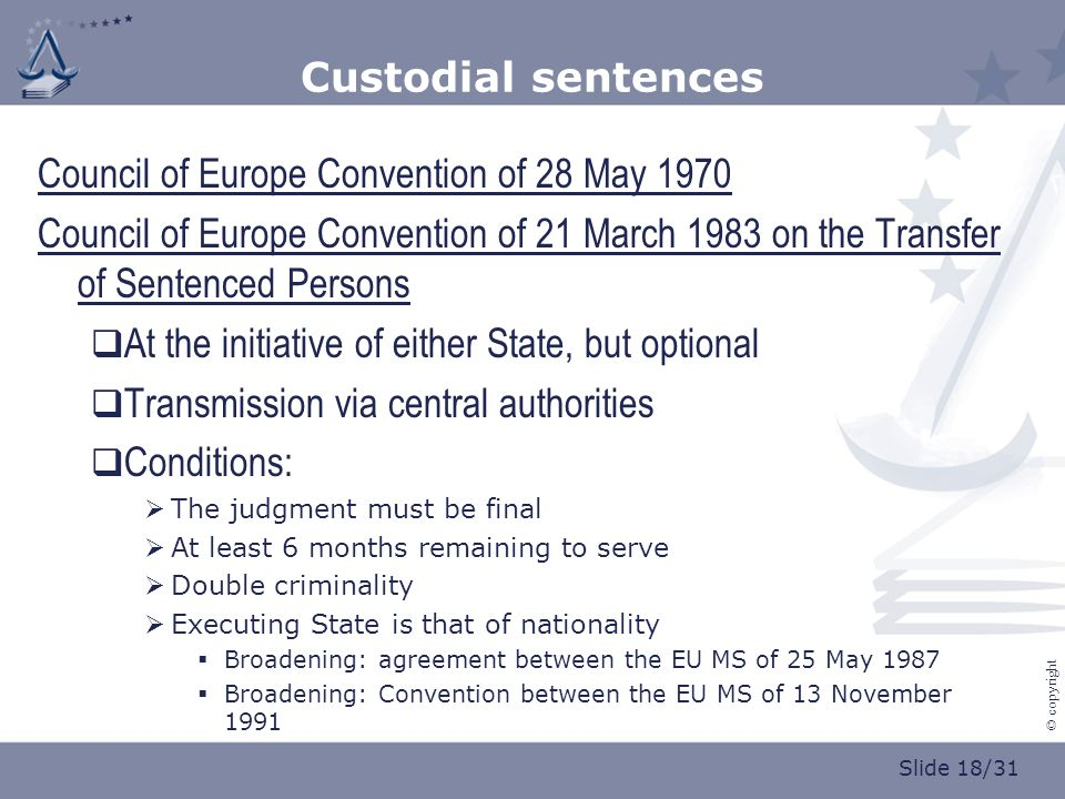 Slide 18/31 © copyright Custodial sentences Council of Europe Convention of 28 May 1970 Council of Europe Convention of 21 March 1983 on the Transfer of Sentenced Persons  At the initiative of either State, but optional  Transmission via central authorities  Conditions:  The judgment must be final  At least 6 months remaining to serve  Double criminality  Executing State is that of nationality  Broadening: agreement between the EU MS of 25 May 1987  Broadening: Convention between the EU MS of 13 November 1991