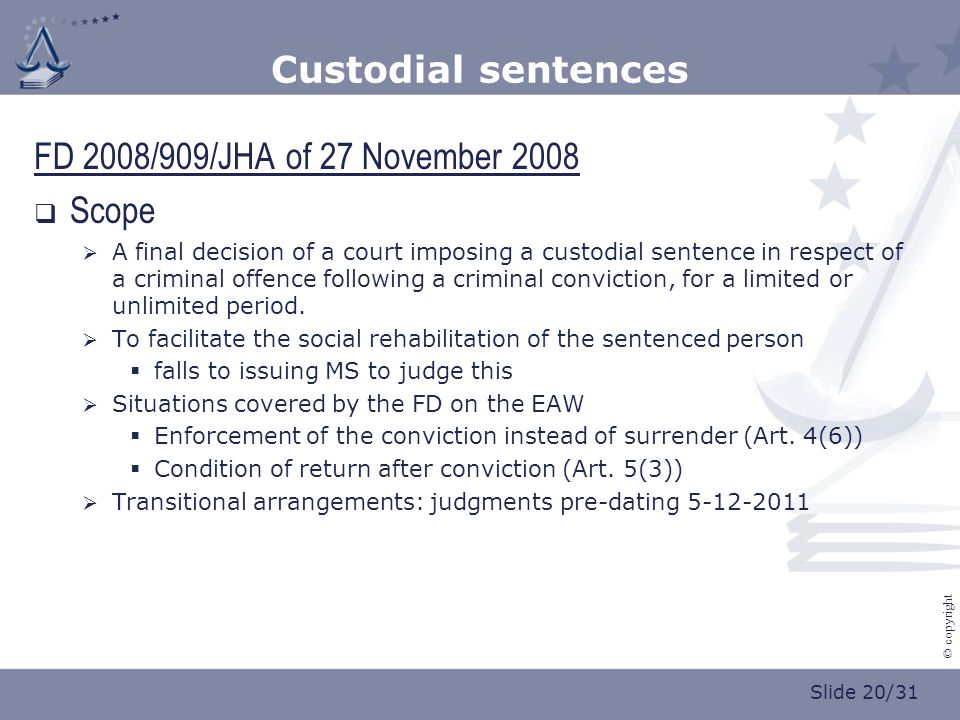 Slide 20/31 © copyright Custodial sentences FD 2008/909/JHA of 27 November 2008  Scope  A final decision of a court imposing a custodial sentence in respect of a criminal offence following a criminal conviction, for a limited or unlimited period.