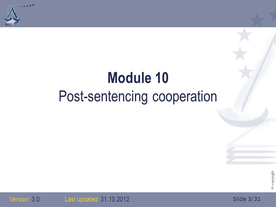 Slide 3/31 © copyright Module 10 Post-sentencing cooperation Version: 3.0 Last updated: 31.10.2012