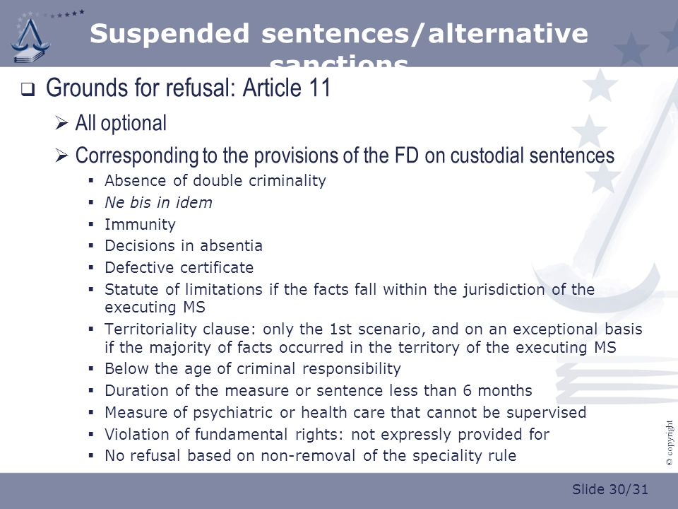 Slide 30/31 © copyright Suspended sentences/alternative sanctions  Grounds for refusal: Article 11  All optional  Corresponding to the provisions of the FD on custodial sentences  Absence of double criminality  Ne bis in idem  Immunity  Decisions in absentia  Defective certificate  Statute of limitations if the facts fall within the jurisdiction of the executing MS  Territoriality clause: only the 1st scenario, and on an exceptional basis if the majority of facts occurred in the territory of the executing MS  Below the age of criminal responsibility  Duration of the measure or sentence less than 6 months  Measure of psychiatric or health care that cannot be supervised  Violation of fundamental rights: not expressly provided for  No refusal based on non-removal of the speciality rule