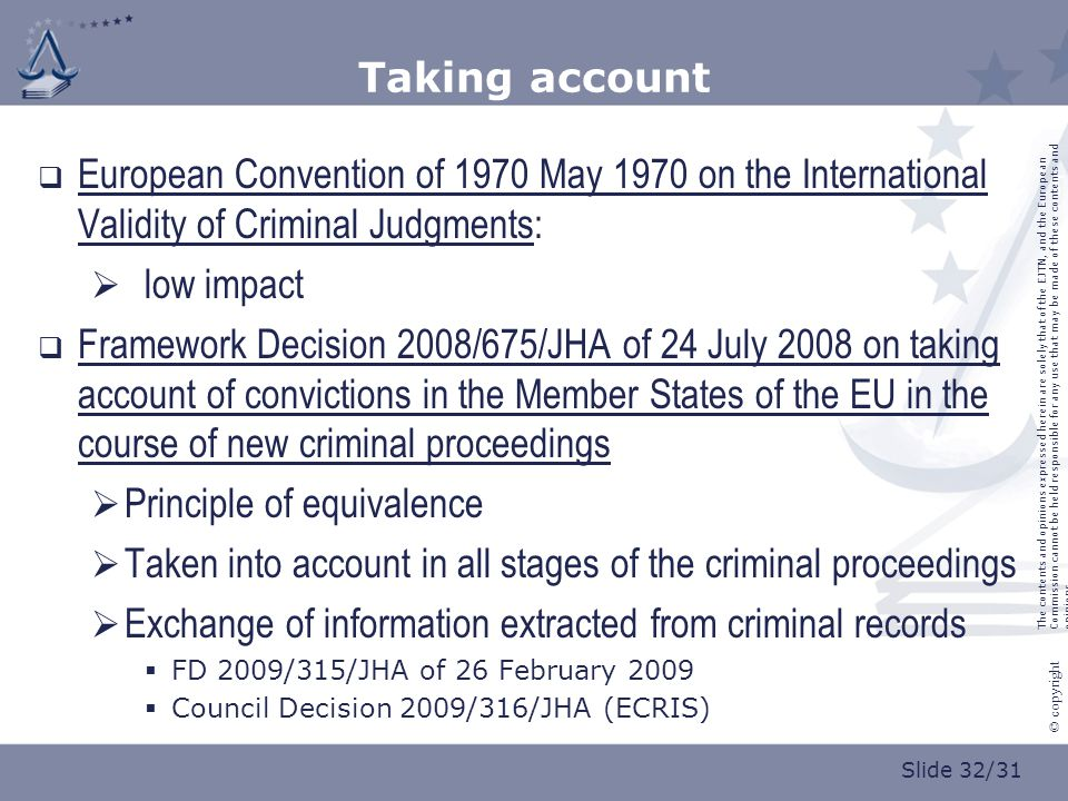 Slide 32/31 © copyright Taking account  European Convention of 1970 May 1970 on the International Validity of Criminal Judgments:  low impact  Framework Decision 2008/675/JHA of 24 July 2008 on taking account of convictions in the Member States of the EU in the course of new criminal proceedings  Principle of equivalence  Taken into account in all stages of the criminal proceedings  Exchange of information extracted from criminal records  FD 2009/315/JHA of 26 February 2009  Council Decision 2009/316/JHA (ECRIS) The contents and opinions expressed herein are solely that of the EJTN, and the European Commission cannot be held responsible for any use that may be made of these contents and opinions.