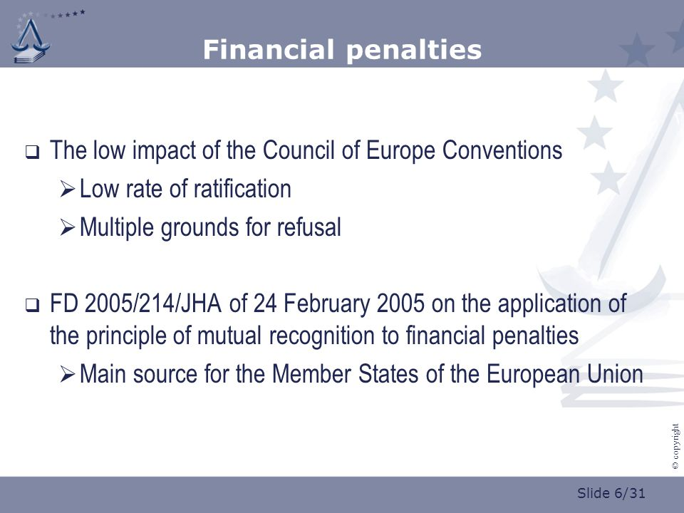 Slide 6/31 © copyright Financial penalties  The low impact of the Council of Europe Conventions  Low rate of ratification  Multiple grounds for refusal  FD 2005/214/JHA of 24 February 2005 on the application of the principle of mutual recognition to financial penalties  Main source for the Member States of the European Union