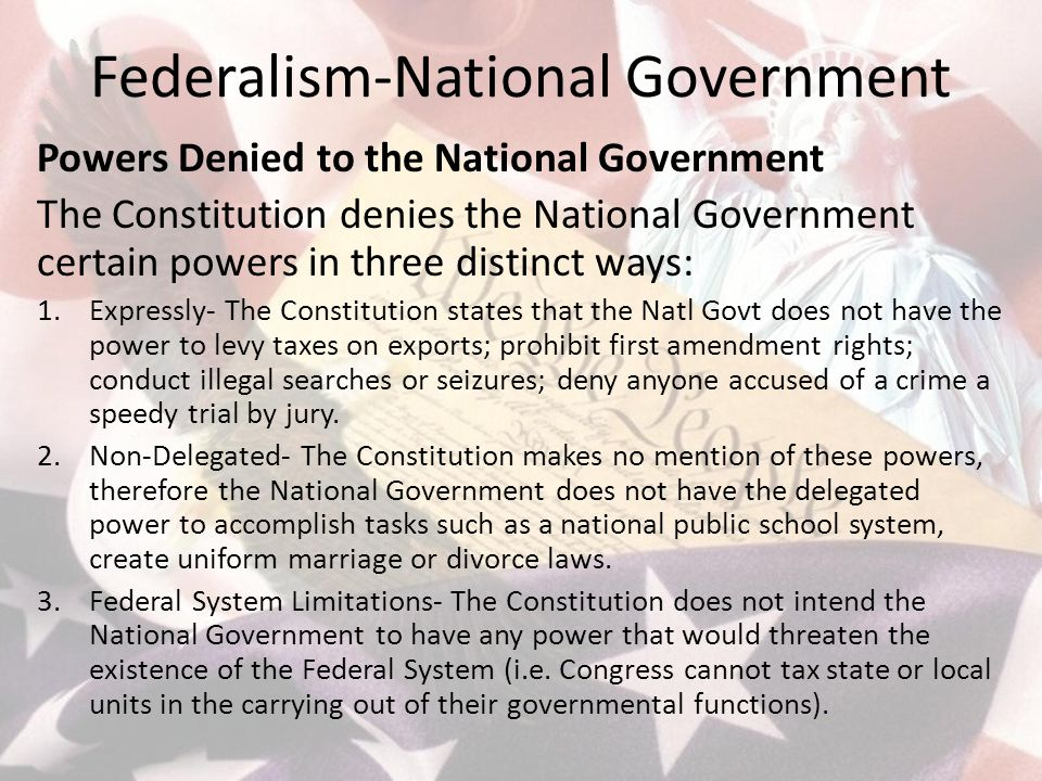 Federalism-National Government Powers Denied to the National Government The Constitution denies the National Government certain powers in three distinct ways: 1.Expressly- The Constitution states that the Natl Govt does not have the power to levy taxes on exports; prohibit first amendment rights; conduct illegal searches or seizures; deny anyone accused of a crime a speedy trial by jury.