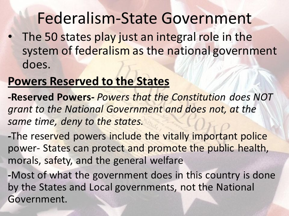 Federalism-State Government The 50 states play just an integral role in the system of federalism as the national government does.