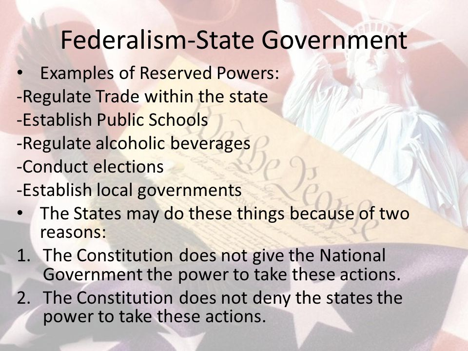 Federalism-State Government Examples of Reserved Powers: -Regulate Trade within the state -Establish Public Schools -Regulate alcoholic beverages -Conduct elections -Establish local governments The States may do these things because of two reasons: 1.The Constitution does not give the National Government the power to take these actions.
