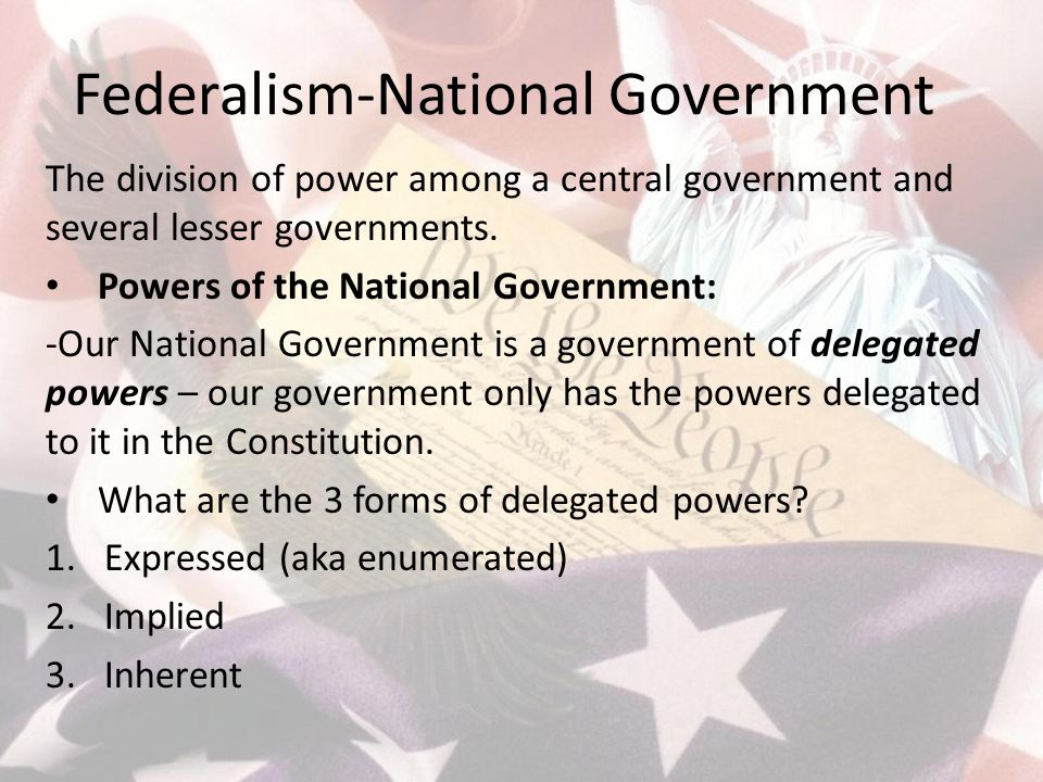 Federalism-National Government The division of power among a central government and several lesser governments.