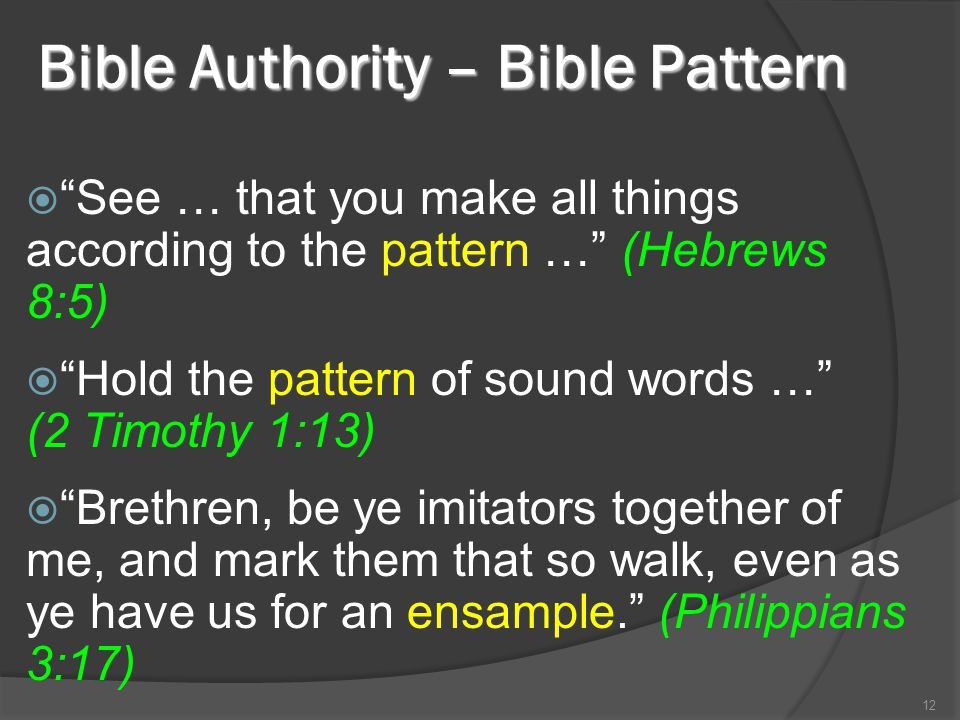 Bible Authority – Bible Pattern  See … that you make all things according to the pattern … (Hebrews 8:5)  Hold the pattern of sound words … (2 Timothy 1:13)  Brethren, be ye imitators together of me, and mark them that so walk, even as ye have us for an ensample. (Philippians 3:17) 12