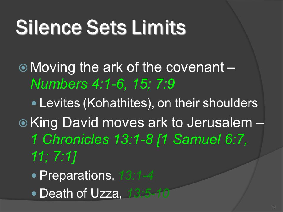 Silence Sets Limits  Moving the ark of the covenant – Numbers 4:1-6, 15; 7:9 Levites (Kohathites), on their shoulders  King David moves ark to Jerus