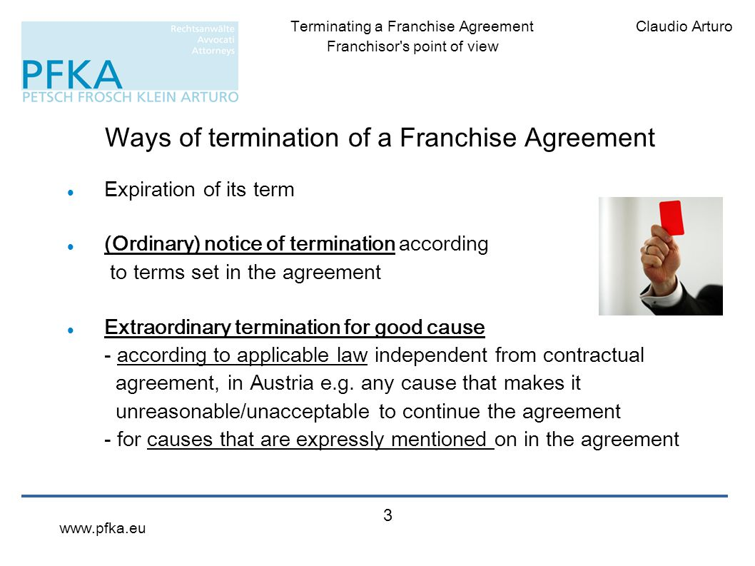 Claudio ArturoTerminating a Franchise Agreement Franchisor's point of view www.pfka.eu 3 Ways of termination of a Franchise Agreement Expiration of it