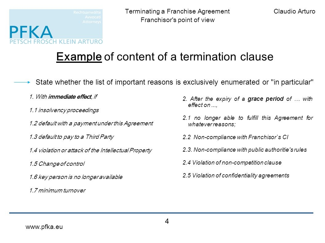 Claudio ArturoTerminating a Franchise Agreement Franchisor's point of view www.pfka.eu 4 Example of content of a termination clause 1. With immediate