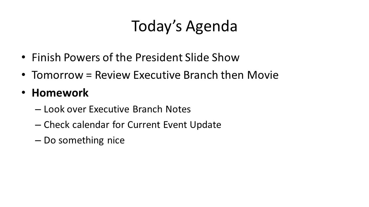 Today's Agenda Finish Powers of the President Slide Show Tomorrow = Review Executive Branch then Movie Homework – Look over Executive Branch Notes – Check calendar for Current Event Update – Do something nice