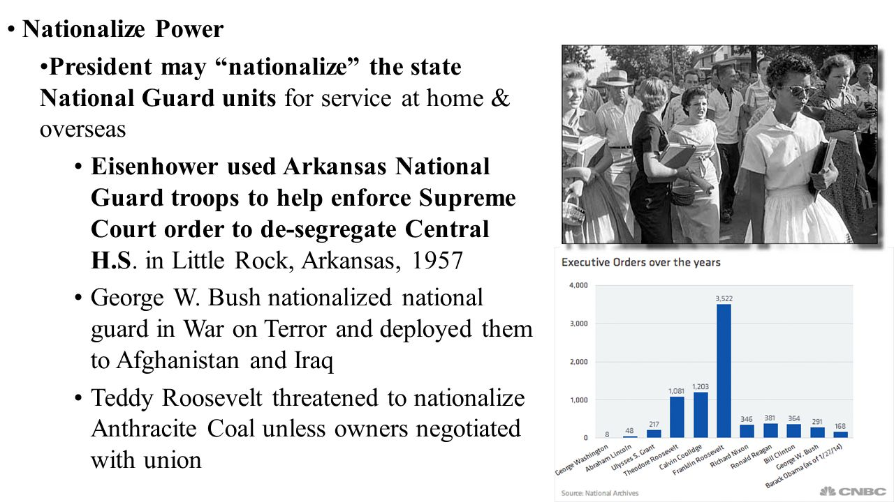 Nationalize Power President may nationalize the state National Guard units for service at home & overseas Eisenhower used Arkansas National Guard troops to help enforce Supreme Court order to de-segregate Central H.S.