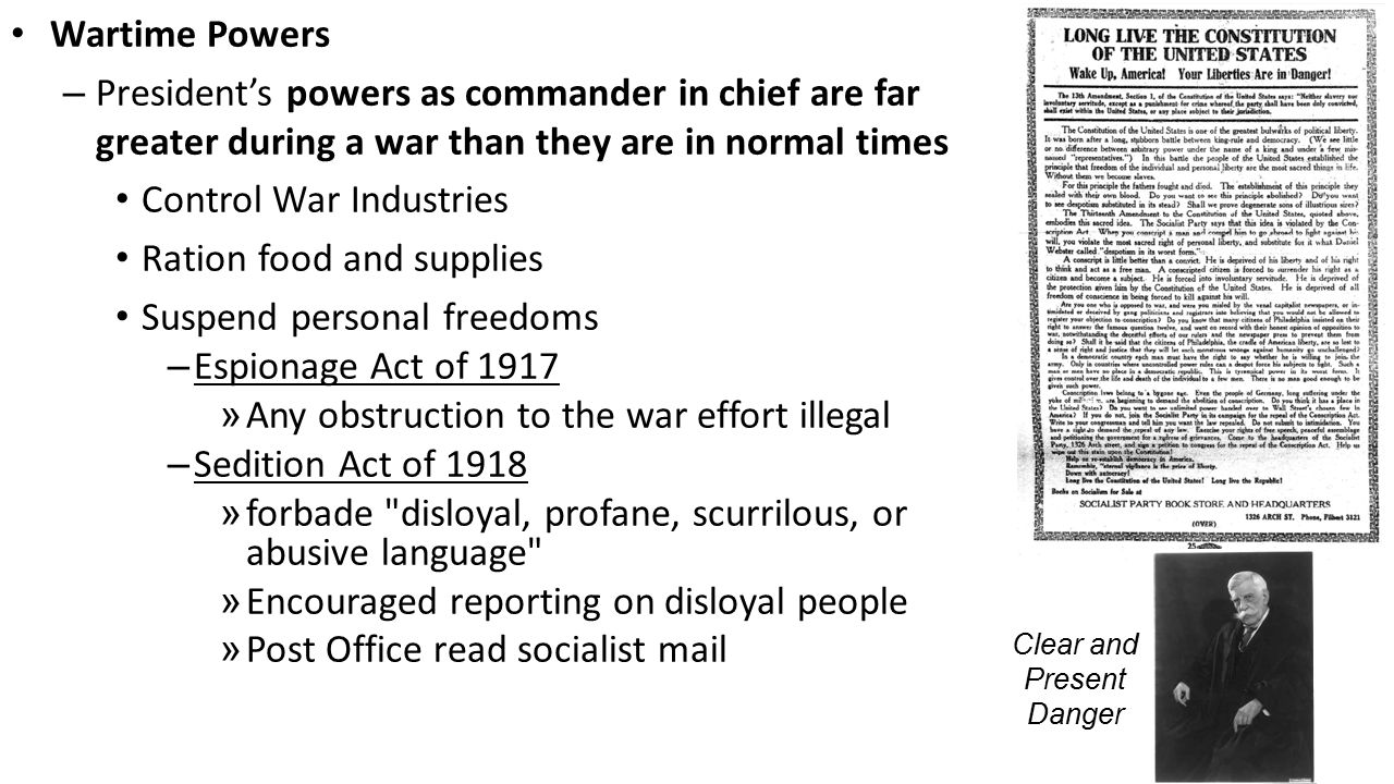 Wartime Powers – President's powers as commander in chief are far greater during a war than they are in normal times Control War Industries Ration food and supplies Suspend personal freedoms – Espionage Act of 1917 » Any obstruction to the war effort illegal – Sedition Act of 1918 » forbade disloyal, profane, scurrilous, or abusive language » Encouraged reporting on disloyal people » Post Office read socialist mail Clear and Present Danger