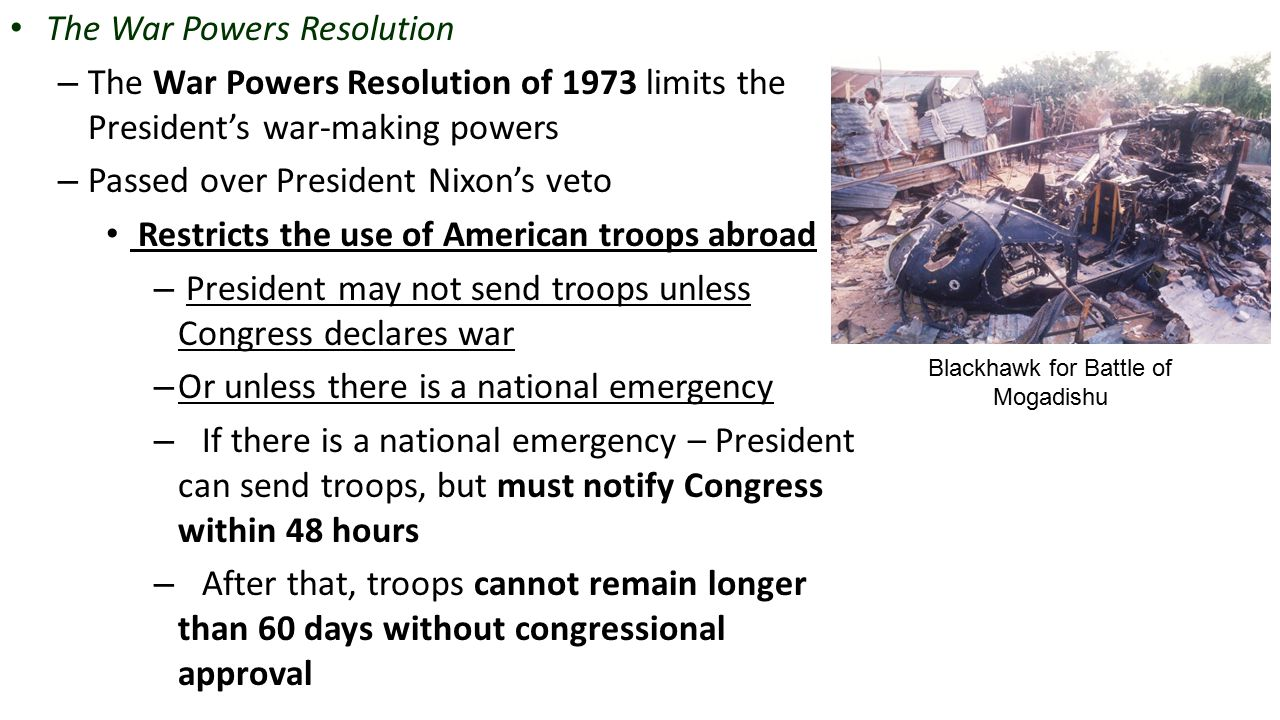 The War Powers Resolution – The War Powers Resolution of 1973 limits the President's war-making powers – Passed over President Nixon's veto Restricts the use of American troops abroad – President may not send troops unless Congress declares war – Or unless there is a national emergency – If there is a national emergency – President can send troops, but must notify Congress within 48 hours – After that, troops cannot remain longer than 60 days without congressional approval Blackhawk for Battle of Mogadishu