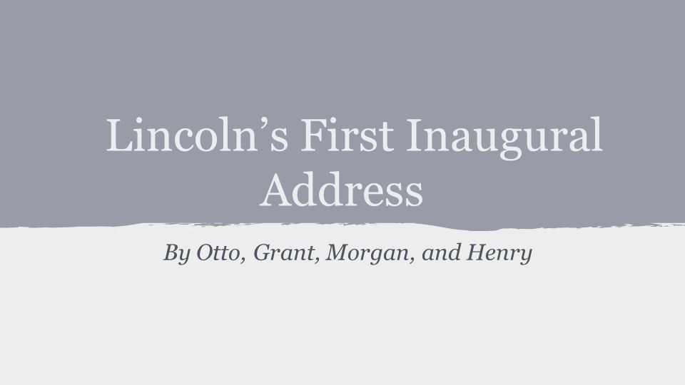 Lincoln's First Inaugural Address By Otto, Grant, Morgan, and Henry