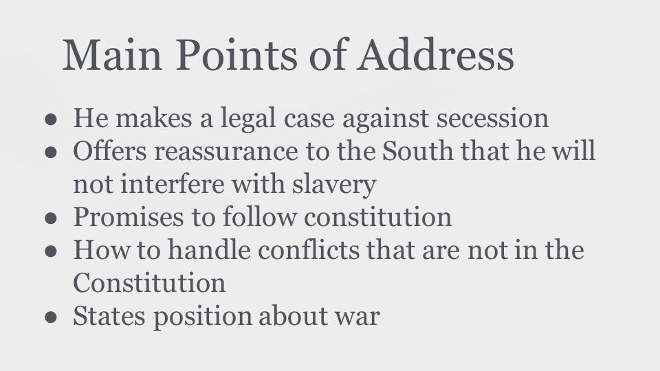 Main Points of Address ● He makes a legal case against secession ● Offers reassurance to the South that he will not interfere with slavery ● Promises to follow constitution ● How to handle conflicts that are not in the Constitution ● States position about war