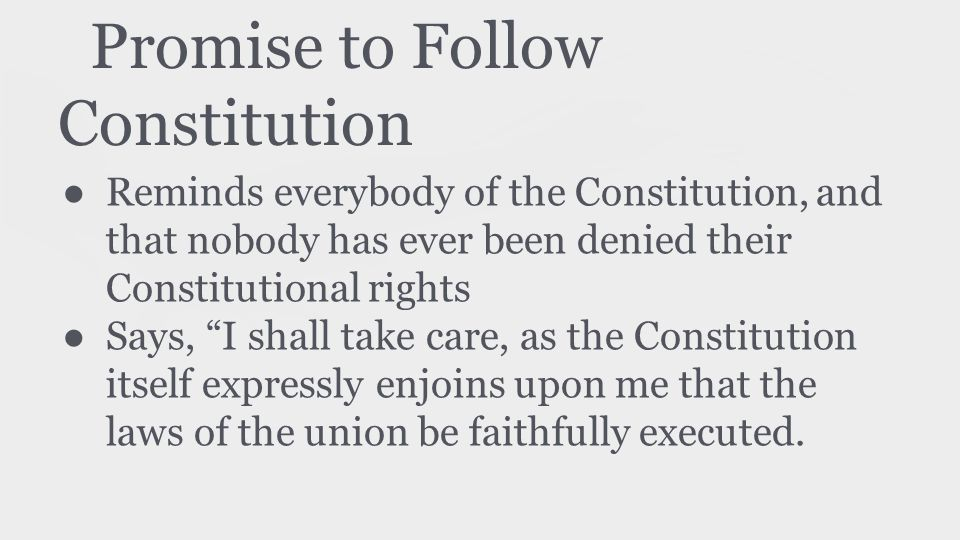 Promise to Follow Constitution ● Reminds everybody of the Constitution, and that nobody has ever been denied their Constitutional rights ● Says, I shall take care, as the Constitution itself expressly enjoins upon me that the laws of the union be faithfully executed.