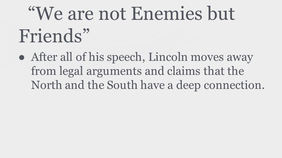 We are not Enemies but Friends ● After all of his speech, Lincoln moves away from legal arguments and claims that the North and the South have a deep connection.