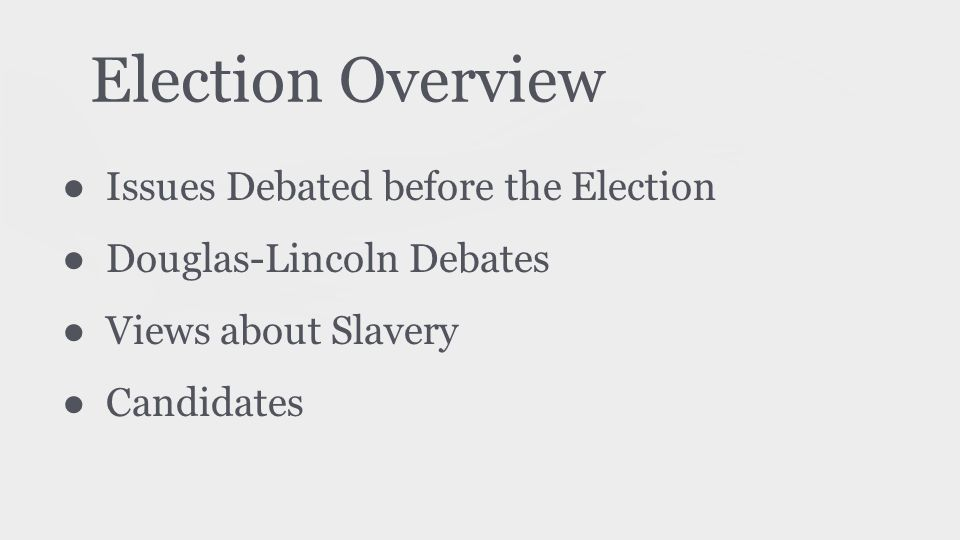 Election Overview ● Issues Debated before the Election ● Douglas-Lincoln Debates ● Views about Slavery ● Candidates