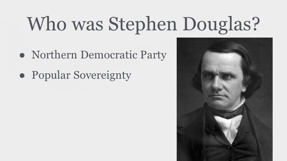 Who was Stephen Douglas? ● Northern Democratic Party ● Popular Sovereignty