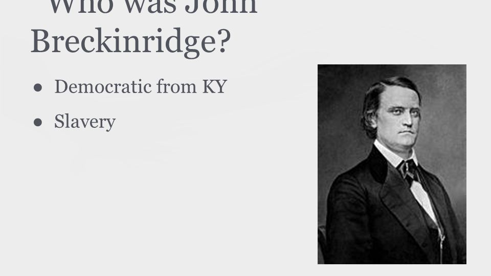Who was John Breckinridge? ● Democratic from KY ● Slavery