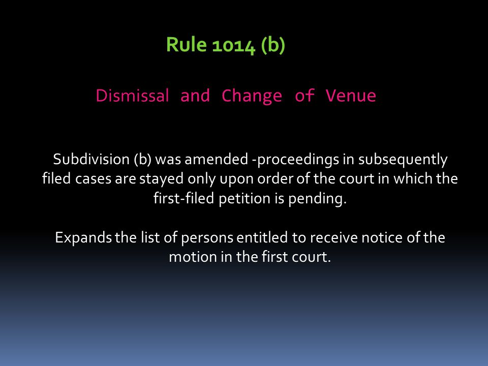 Rule 1014 (b) Dismissal and Change of Venue Subdivision (b) was amended -proceedings in subsequently filed cases are stayed only upon order of the court in which the first-filed petition is pending.