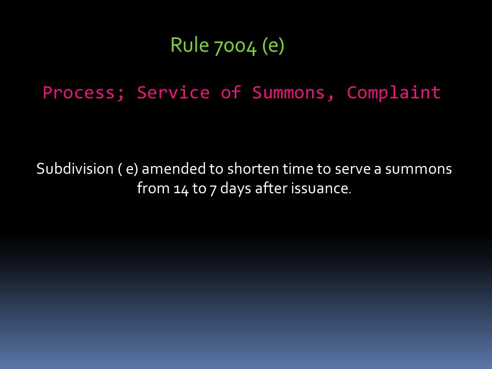 Rule 7004 (e) Process; Service of Summons, Complaint Subdivision ( e) amended to shorten time to serve a summons from 14 to 7 days after issuance.