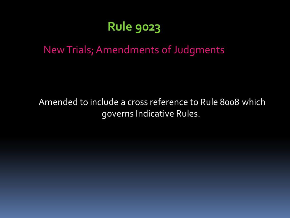 Rule 9023 New Trials; Amendments of Judgments Amended to include a cross reference to Rule 8008 which governs Indicative Rules.