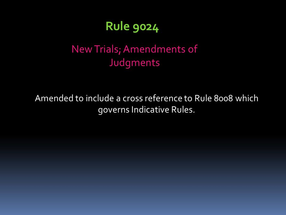 Rule 9024 New Trials; Amendments of Judgments Amended to include a cross reference to Rule 8008 which governs Indicative Rules.