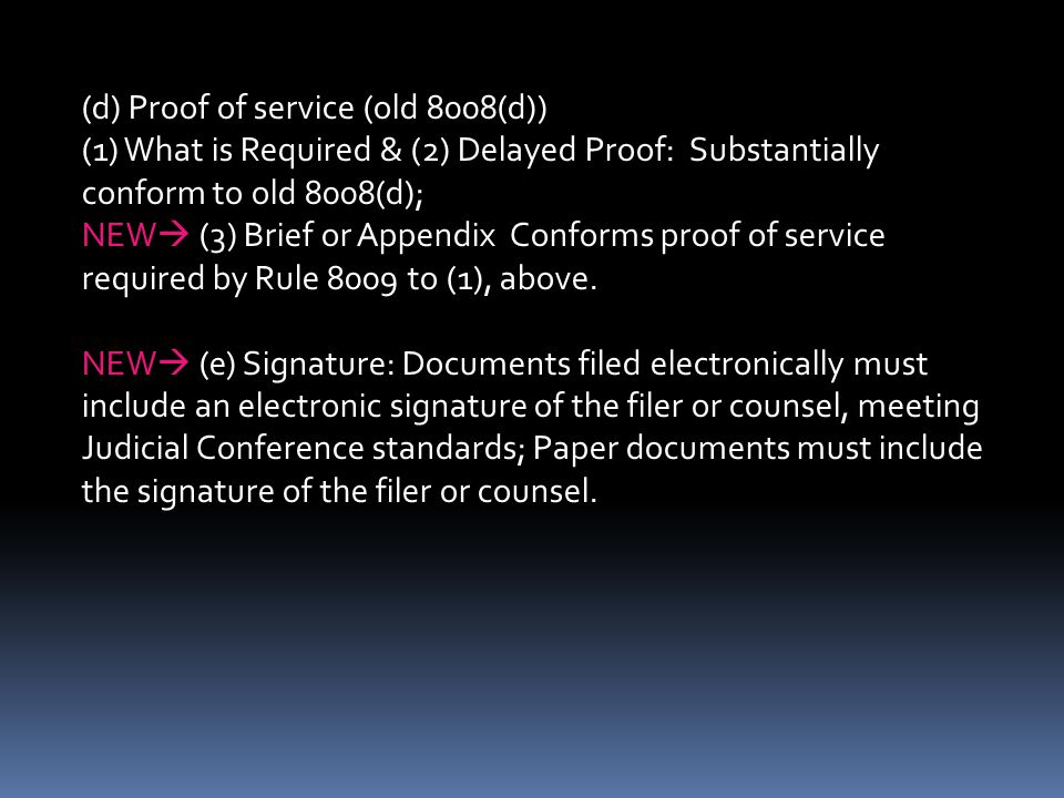 (d) Proof of service (old 8008(d)) (1) What is Required & (2) Delayed Proof: Substantially conform to old 8008(d); NEW  (3) Brief or Appendix Conforms proof of service required by Rule 8009 to (1), above.