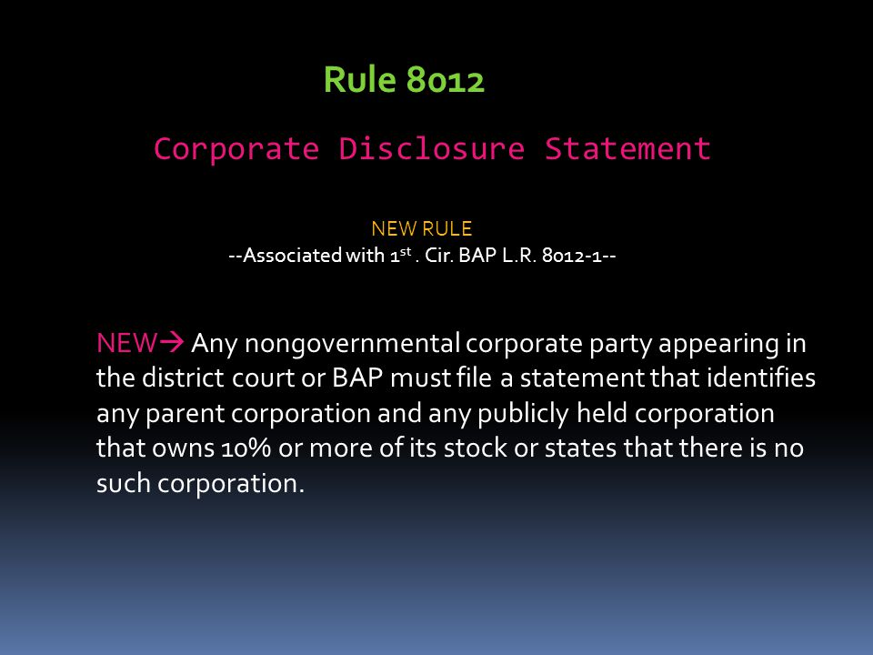 Rule 8012 Corporate Disclosure Statement NEW  Any nongovernmental corporate party appearing in the district court or BAP must file a statement that identifies any parent corporation and any publicly held corporation that owns 10% or more of its stock or states that there is no such corporation.