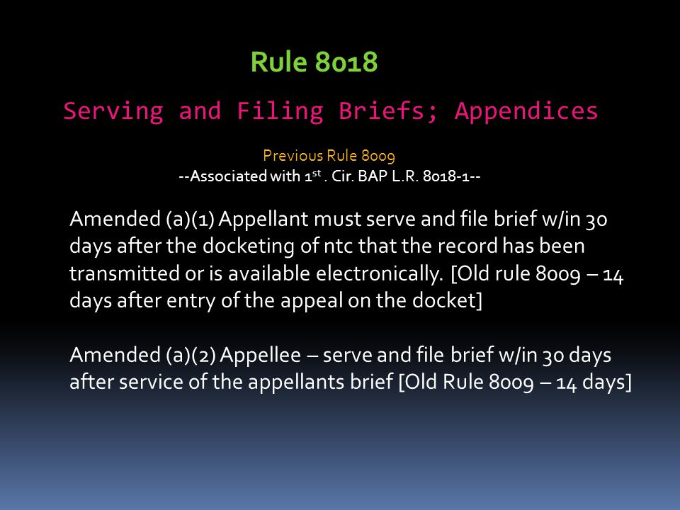 Rule 8018 Serving and Filing Briefs; Appendices Amended (a)(1) Appellant must serve and file brief w/in 30 days after the docketing of ntc that the record has been transmitted or is available electronically.