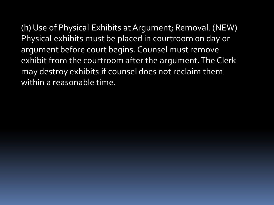 (h) Use of Physical Exhibits at Argument; Removal. (NEW) Physical exhibits must be placed in courtroom on day or argument before court begins. Counsel