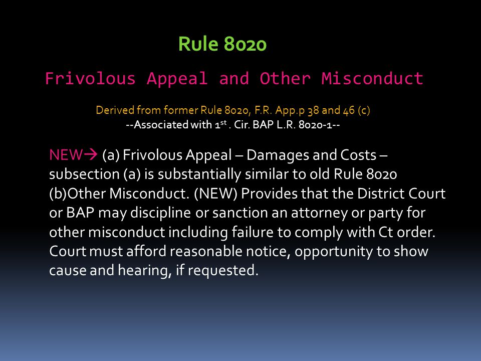 Rule 8020 Frivolous Appeal and Other Misconduct NEW  (a) Frivolous Appeal – Damages and Costs – subsection (a) is substantially similar to old Rule 8