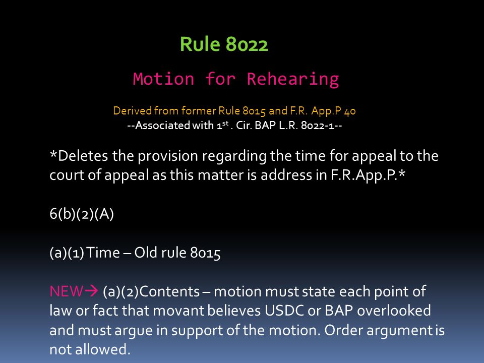 Rule 8022 Motion for Rehearing *Deletes the provision regarding the time for appeal to the court of appeal as this matter is address in F.R.App.P.* 6(b)(2)(A) (a)(1) Time – Old rule 8015 NEW  (a)(2)Contents – motion must state each point of law or fact that movant believes USDC or BAP overlooked and must argue in support of the motion.