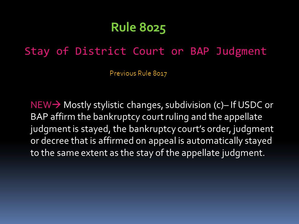 Rule 8025 Stay of District Court or BAP Judgment NEW  Mostly stylistic changes, subdivision (c)– If USDC or BAP affirm the bankruptcy court ruling and the appellate judgment is stayed, the bankruptcy court's order, judgment or decree that is affirmed on appeal is automatically stayed to the same extent as the stay of the appellate judgment.