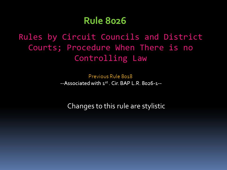 Rule 8026 Rules by Circuit Councils and District Courts; Procedure When There is no Controlling Law Changes to this rule are stylistic Previous Rule 8018 --Associated with 1 st.