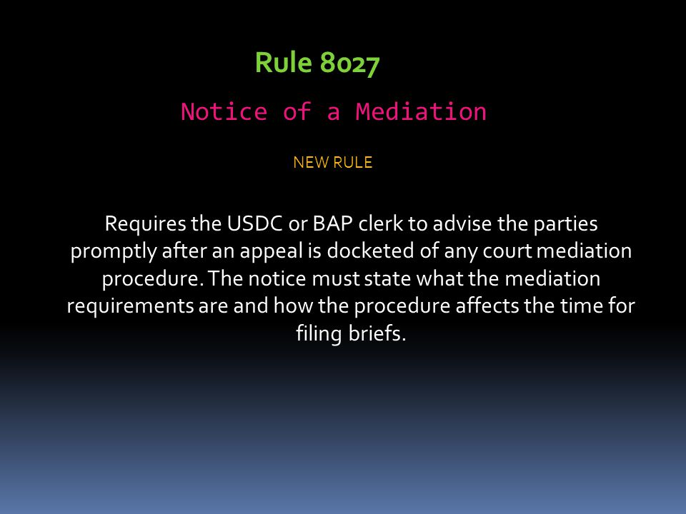 Rule 8027 Notice of a Mediation Requires the USDC or BAP clerk to advise the parties promptly after an appeal is docketed of any court mediation procedure.