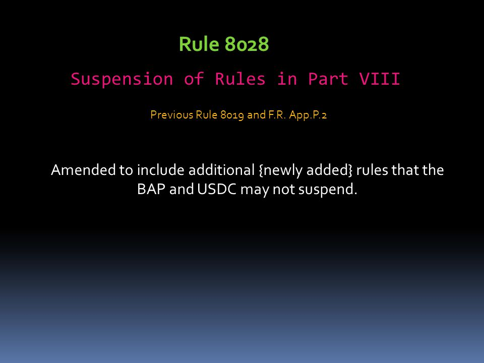 Rule 8028 Suspension of Rules in Part VIII Amended to include additional {newly added} rules that the BAP and USDC may not suspend.