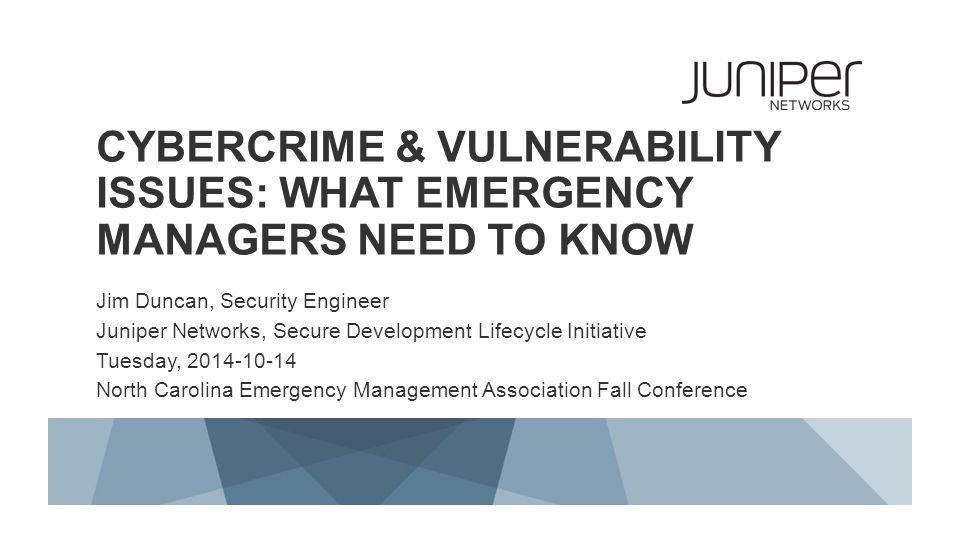 CYBERCRIME & VULNERABILITY ISSUES: WHAT EMERGENCY MANAGERS NEED TO KNOW Jim Duncan, Security Engineer Juniper Networks, Secure Development Lifecycle I