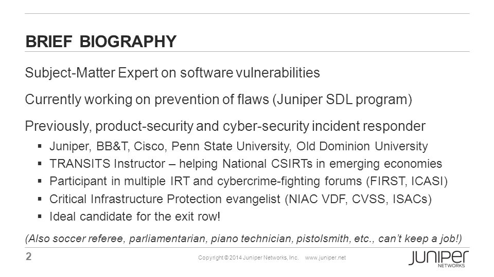 2 Copyright © 2014 Juniper Networks, Inc. www.juniper.net BRIEF BIOGRAPHY Subject-Matter Expert on software vulnerabilities Currently working on preve