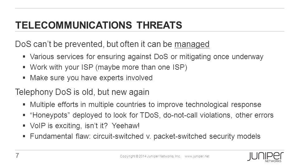 7 Copyright © 2014 Juniper Networks, Inc. www.juniper.net TELECOMMUNICATIONS THREATS DoS can't be prevented, but often it can be managed  Various ser