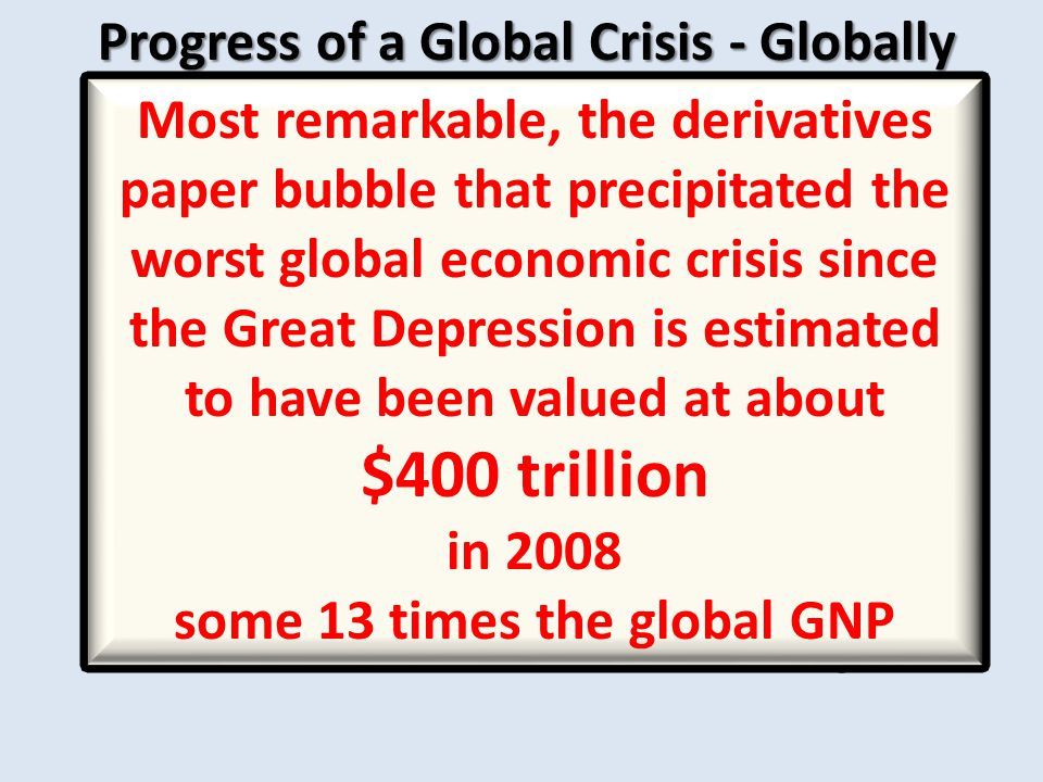 Progress of a Global Crisis - Globally Globally: - Money markets seized up as banks refused to lend to banks - Five European Banks failed, including Iceland's national bank - House prices decreased by 34% - Household indebtedness reached unprecedented levels - IMF estimates @ $1.9 trillion in losses on SPM caper - Bank losses on credit about $760 billion - Losses on demise of investment banks at about $13 trillion - Credit growth slowed to @1%, down from post war high of 9% - This means about a 1.5% decrease in economic growth - IMF believes that credit could shrink by 7.3% in US≈ 11% decrease in economic growth 6.3% in UK≈ 9.5% decrease in economic growth 4.5% in EU≈ 6.75% decrease in economic growth Most remarkable, the derivatives paper bubble that precipitated the worst global economic crisis since the Great Depression is estimated to have been valued at about $400 trillion in 2008 some 13 times the global GNP