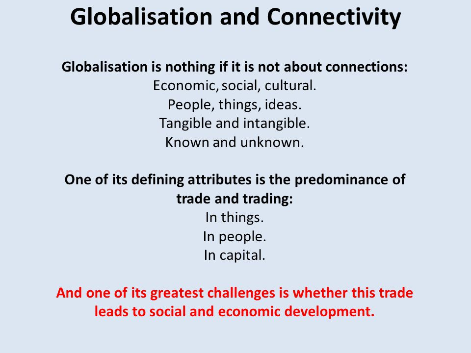 Globalisation and Connectivity Globalisation is nothing if it is not about connections: Economic, social, cultural.