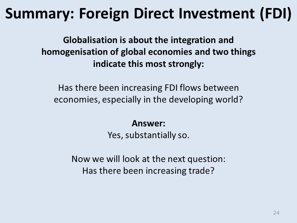 Summary: Foreign Direct Investment (FDI) Globalisation is about the integration and homogenisation of global economies and two things indicate this most strongly: Has there been increasing FDI flows between economies, especially in the developing world.