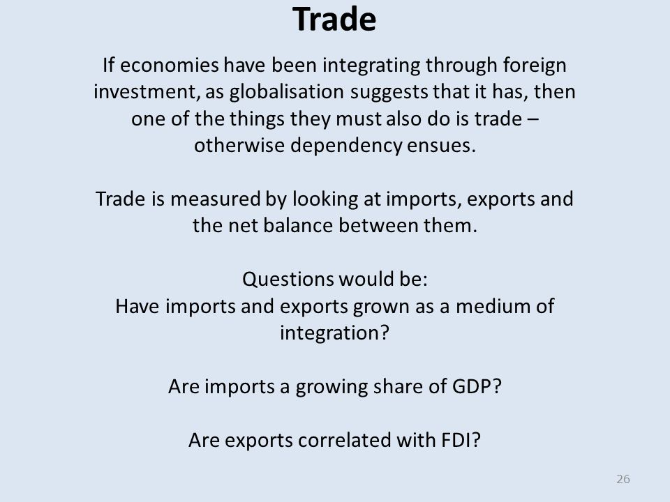 Trade If economies have been integrating through foreign investment, as globalisation suggests that it has, then one of the things they must also do is trade – otherwise dependency ensues.