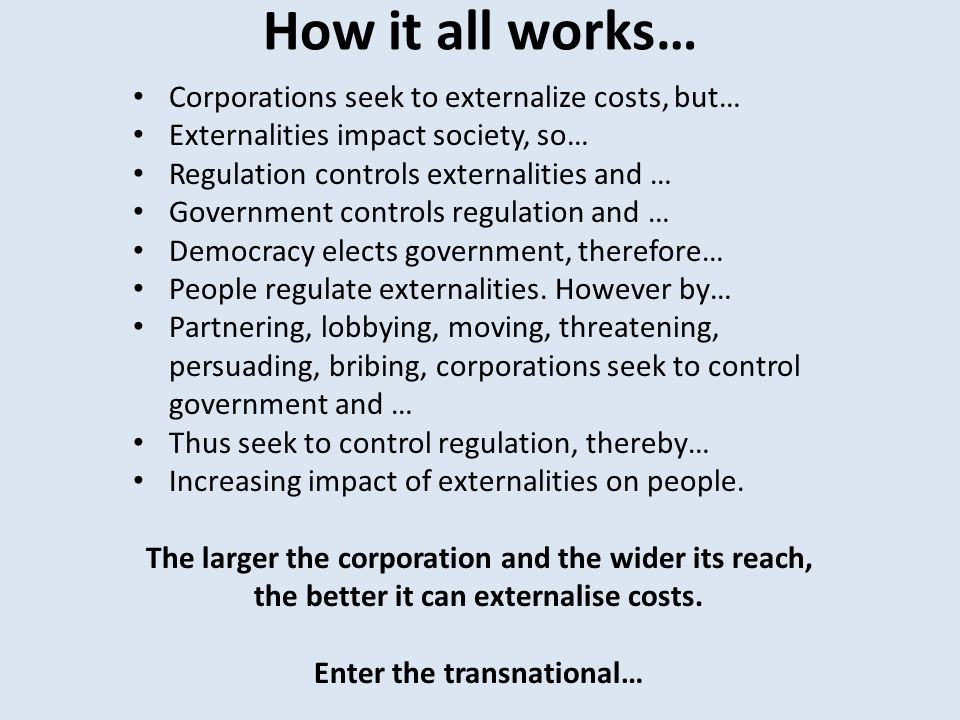 How it all works… Corporations seek to externalize costs, but… Externalities impact society, so… Regulation controls externalities and … Government controls regulation and … Democracy elects government, therefore… People regulate externalities.