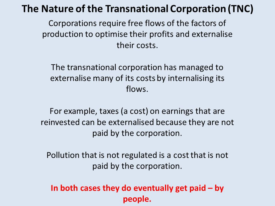The Nature of the Transnational Corporation (TNC) Corporations require free flows of the factors of production to optimise their profits and externalise their costs.